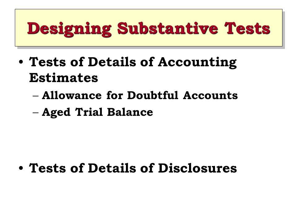 Designing Substantive Tests Tests of Details of Accounting Estimates – Allowance for Doubtful Accounts – Aged Trial Balance Tests of Details of Disclo