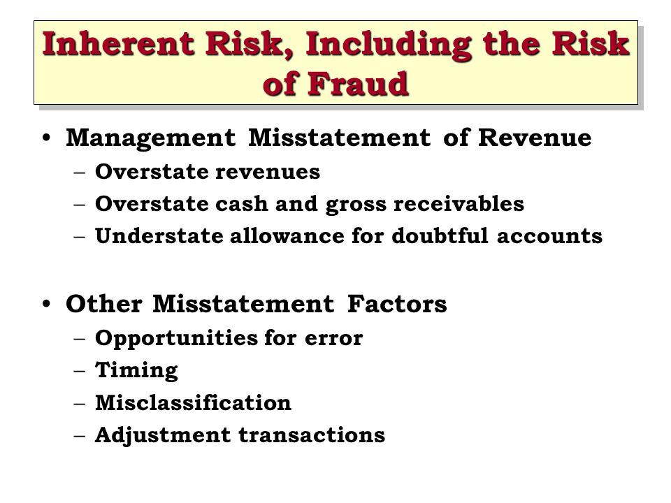 Inherent Risk, Including the Risk of Fraud Management Misstatement of Revenue – Overstate revenues – Overstate cash and gross receivables – Understate