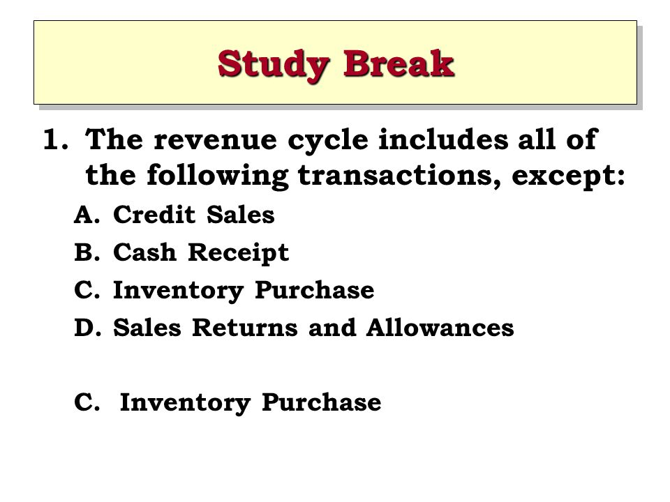 Study Break 1.The revenue cycle includes all of the following transactions, except: A.Credit Sales B.Cash Receipt C.Inventory Purchase D.Sales Returns