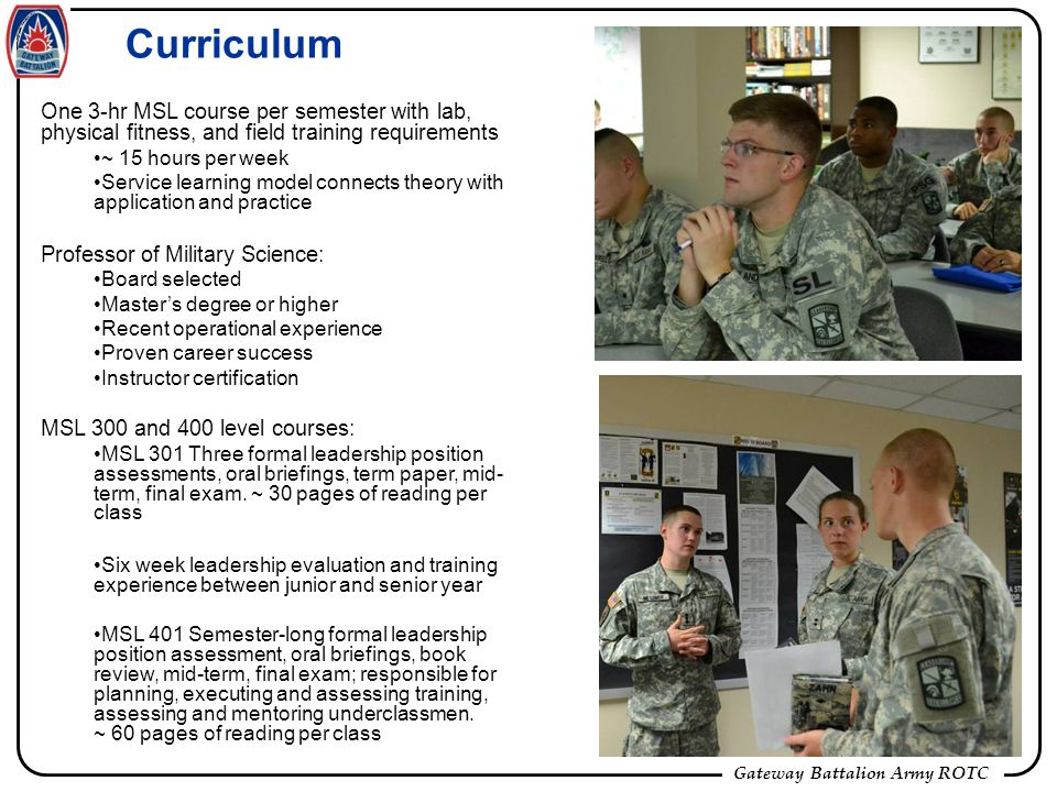Gateway Battalion Army ROTC Curriculum One 3-hr MSL course per semester with lab, physical fitness, and field training requirements ~ 15 hours per week Service learning model connects theory with application and practice Professor of Military Science: Board selected Masters degree or higher Recent operational experience Proven career success Instructor certification MSL 300 and 400 level courses: MSL 301 Three formal leadership position assessments, oral briefings, term paper, mid- term, final exam.