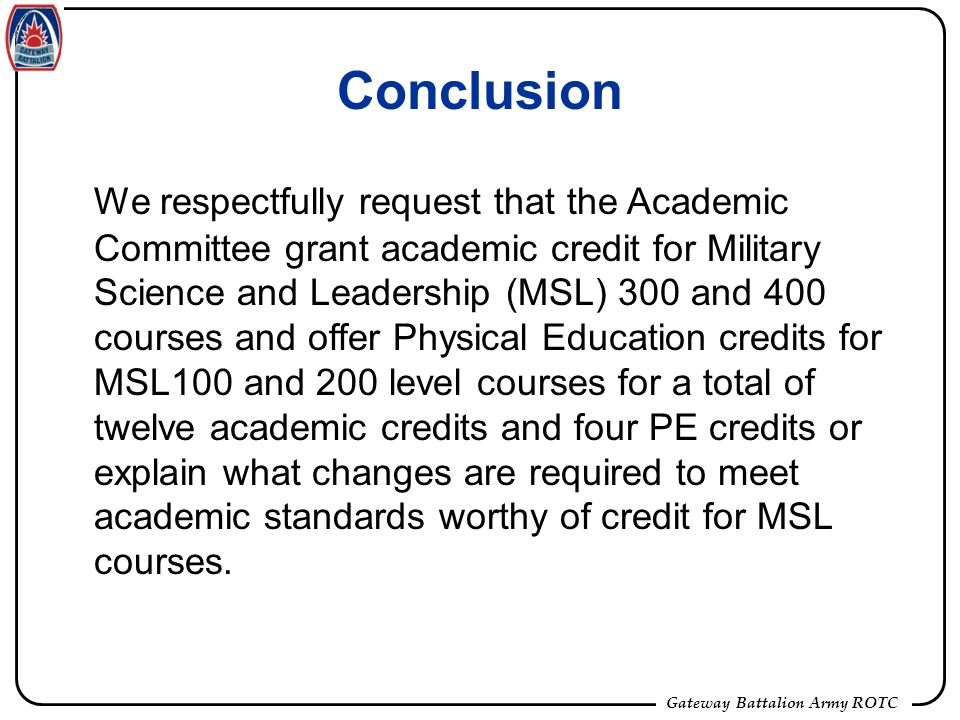 Gateway Battalion Army ROTC Conclusion We respectfully request that the Academic Committee grant academic credit for Military Science and Leadership (MSL) 300 and 400 courses and offer Physical Education credits for MSL100 and 200 level courses for a total of twelve academic credits and four PE credits or explain what changes are required to meet academic standards worthy of credit for MSL courses.