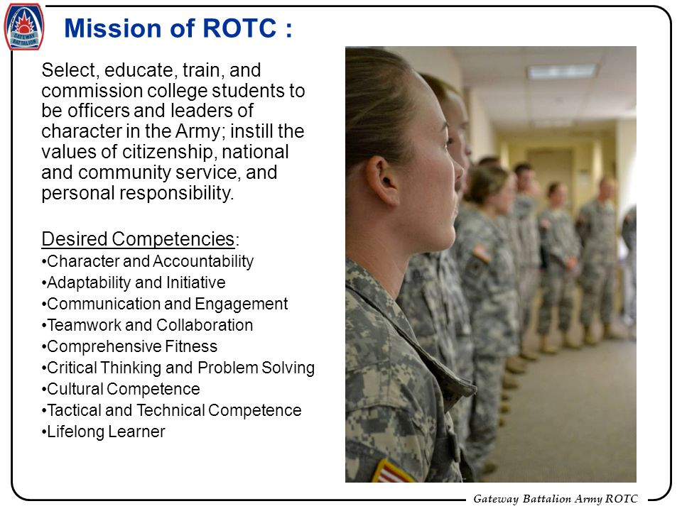 Gateway Battalion Army ROTC Mission of ROTC : Select, educate, train, and commission college students to be officers and leaders of character in the Army; instill the values of citizenship, national and community service, and personal responsibility.