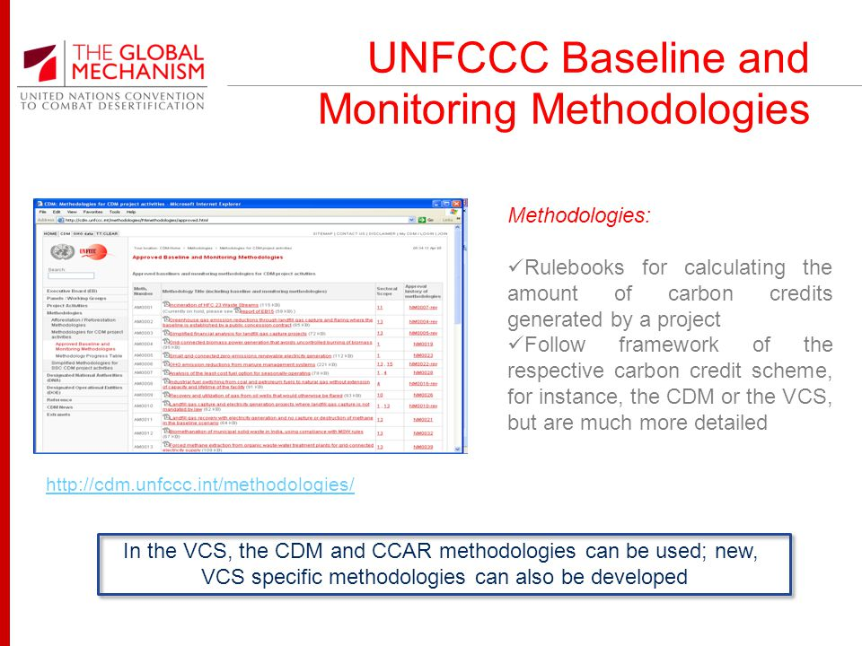 UNFCCC Baseline and Monitoring Methodologies http://cdm.unfccc.int/methodologies/ Methodologies: Rulebooks for calculating the amount of carbon credits generated by a project Follow framework of the respective carbon credit scheme, for instance, the CDM or the VCS, but are much more detailed In the VCS, the CDM and CCAR methodologies can be used; new, VCS specific methodologies can also be developed