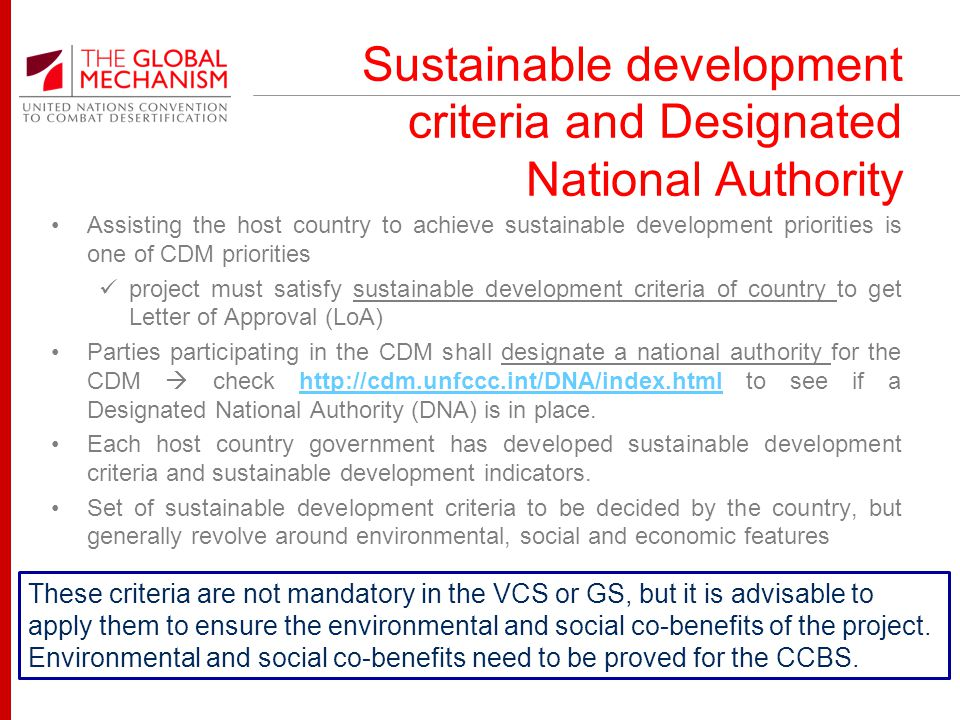 Sustainable development criteria and Designated National Authority Assisting the host country to achieve sustainable development priorities is one of CDM priorities project must satisfy sustainable development criteria of country to get Letter of Approval (LoA) Parties participating in the CDM shall designate a national authority for the CDM check http://cdm.unfccc.int/DNA/index.html to see if a Designated National Authority (DNA) is in place.http://cdm.unfccc.int/DNA/index.html Each host country government has developed sustainable development criteria and sustainable development indicators.