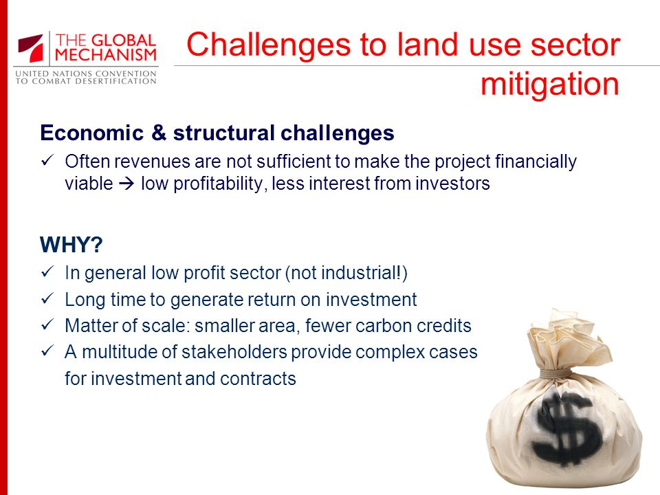 Challenges to land use sector mitigation Economic & structural challenges Often revenues are not sufficient to make the project financially viable low profitability, less interest from investors WHY.