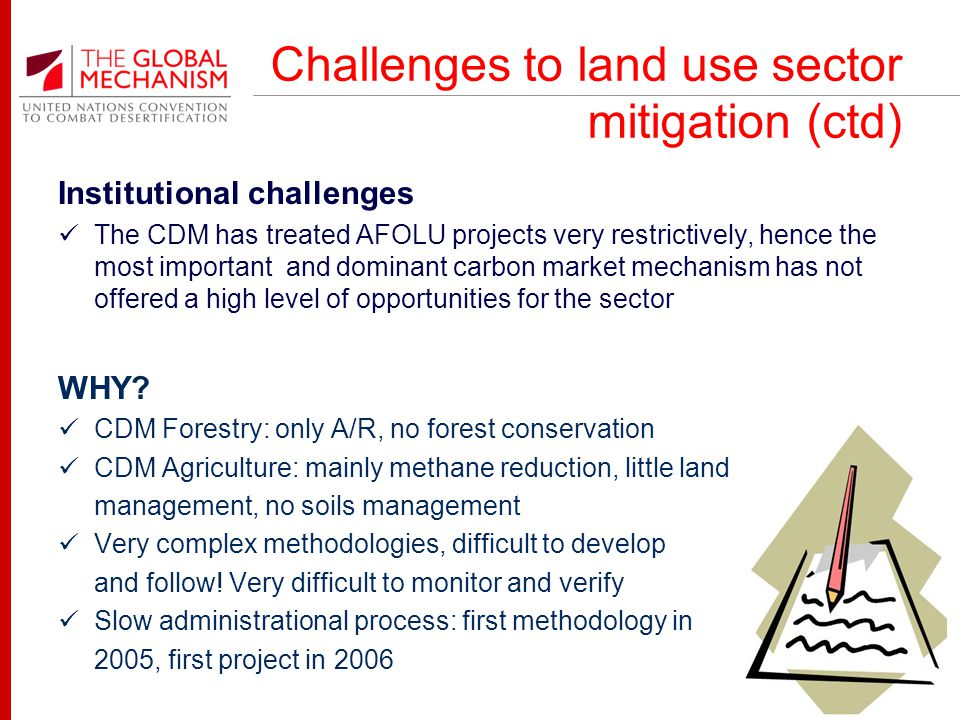 Challenges to land use sector mitigation (ctd) Institutional challenges The CDM has treated AFOLU projects very restrictively, hence the most important and dominant carbon market mechanism has not offered a high level of opportunities for the sector WHY.