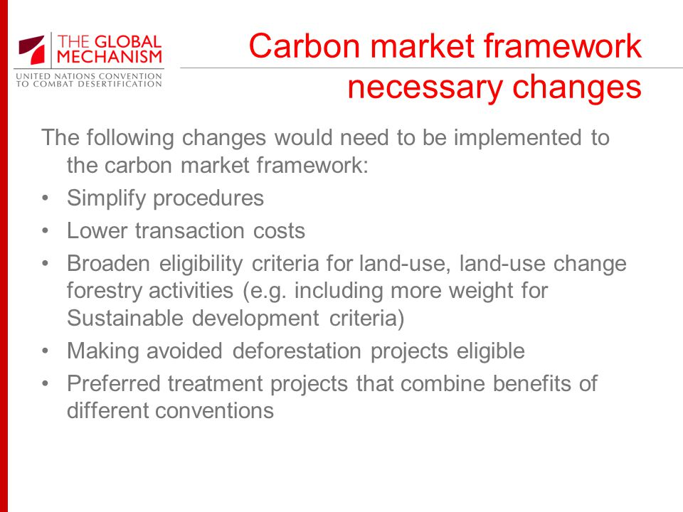 Carbon market framework necessary changes The following changes would need to be implemented to the carbon market framework: Simplify procedures Lower transaction costs Broaden eligibility criteria for land-use, land-use change forestry activities (e.g.