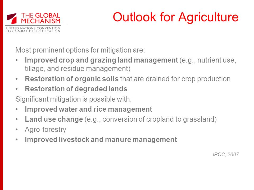 Outlook for Agriculture Most prominent options for mitigation are: Improved crop and grazing land management (e.g., nutrient use, tillage, and residue management) Restoration of organic soils that are drained for crop production Restoration of degraded lands Significant mitigation is possible with: Improved water and rice management Land use change (e.g., conversion of cropland to grassland) Agro-forestry Improved livestock and manure management IPCC, 2007