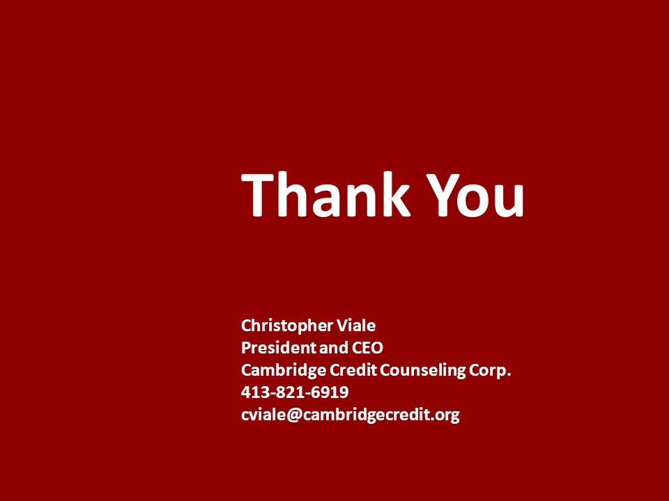 Thank You Christopher Viale President and CEO Cambridge Credit Counseling Corp. 413-821-6919 cviale@cambridgecredit.org