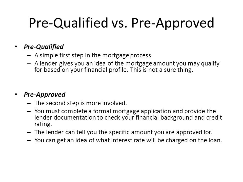 Pre-Qualified vs. Pre-Approved Pre-Qualified – A simple first step in the mortgage process – A lender gives you an idea of the mortgage amount you may