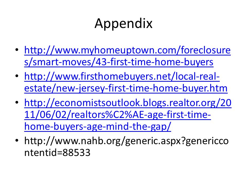 Appendix http://www.myhomeuptown.com/foreclosure s/smart-moves/43-first-time-home-buyers http://www.myhomeuptown.com/foreclosure s/smart-moves/43-first-time-home-buyers http://www.firsthomebuyers.net/local-real- estate/new-jersey-first-time-home-buyer.htm http://www.firsthomebuyers.net/local-real- estate/new-jersey-first-time-home-buyer.htm http://economistsoutlook.blogs.realtor.org/20 11/06/02/realtors%C2%AE-age-first-time- home-buyers-age-mind-the-gap/ http://economistsoutlook.blogs.realtor.org/20 11/06/02/realtors%C2%AE-age-first-time- home-buyers-age-mind-the-gap/ http://www.nahb.org/generic.aspx genericco ntentid=88533