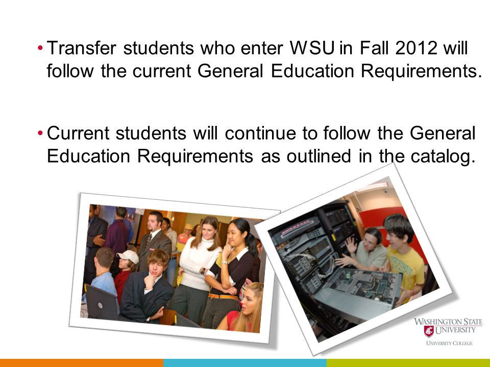 Transfer students who enter WSU in Fall 2012 will follow the current General Education Requirements.