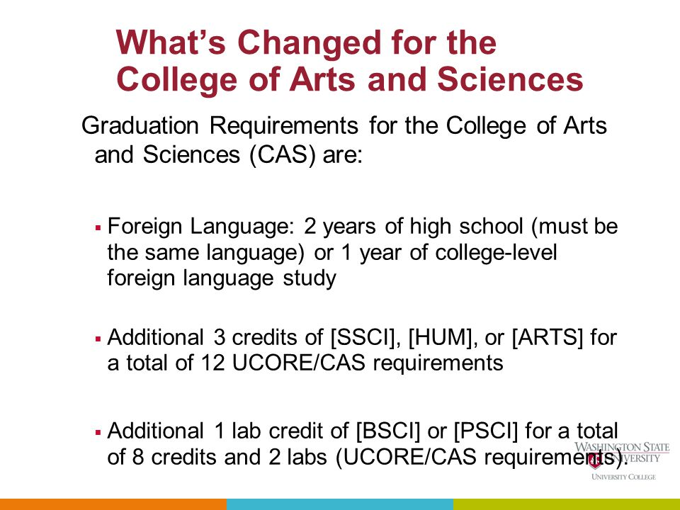 Whats Changed for the College of Arts and Sciences Graduation Requirements for the College of Arts and Sciences (CAS) are: Foreign Language: 2 years of high school (must be the same language) or 1 year of college-level foreign language study Additional 3 credits of [SSCI], [HUM], or [ARTS] for a total of 12 UCORE/CAS requirements Additional 1 lab credit of [BSCI] or [PSCI] for a total of 8 credits and 2 labs (UCORE/CAS requirements).