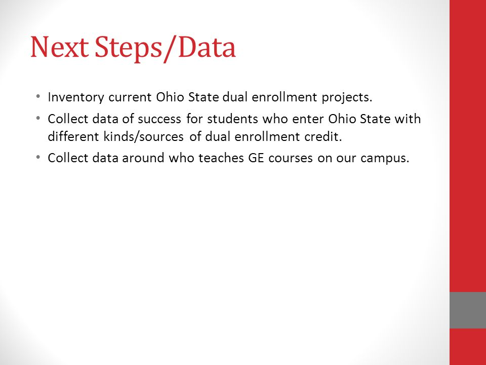 Next Steps/Data Inventory current Ohio State dual enrollment projects. Collect data of success for students who enter Ohio State with different kinds/