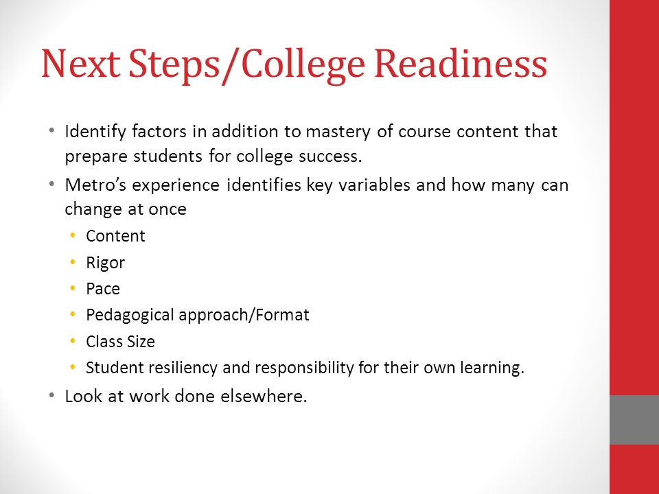 Next Steps/College Readiness Identify factors in addition to mastery of course content that prepare students for college success. Metros experience id