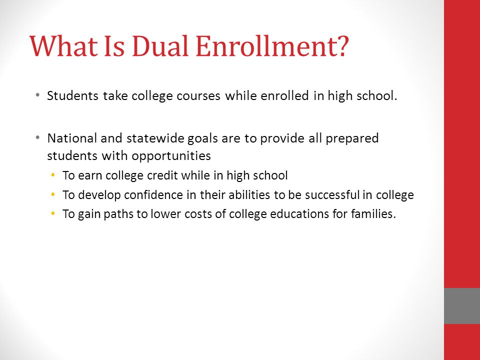 What Is Dual Enrollment? Students take college courses while enrolled in high school. National and statewide goals are to provide all prepared student