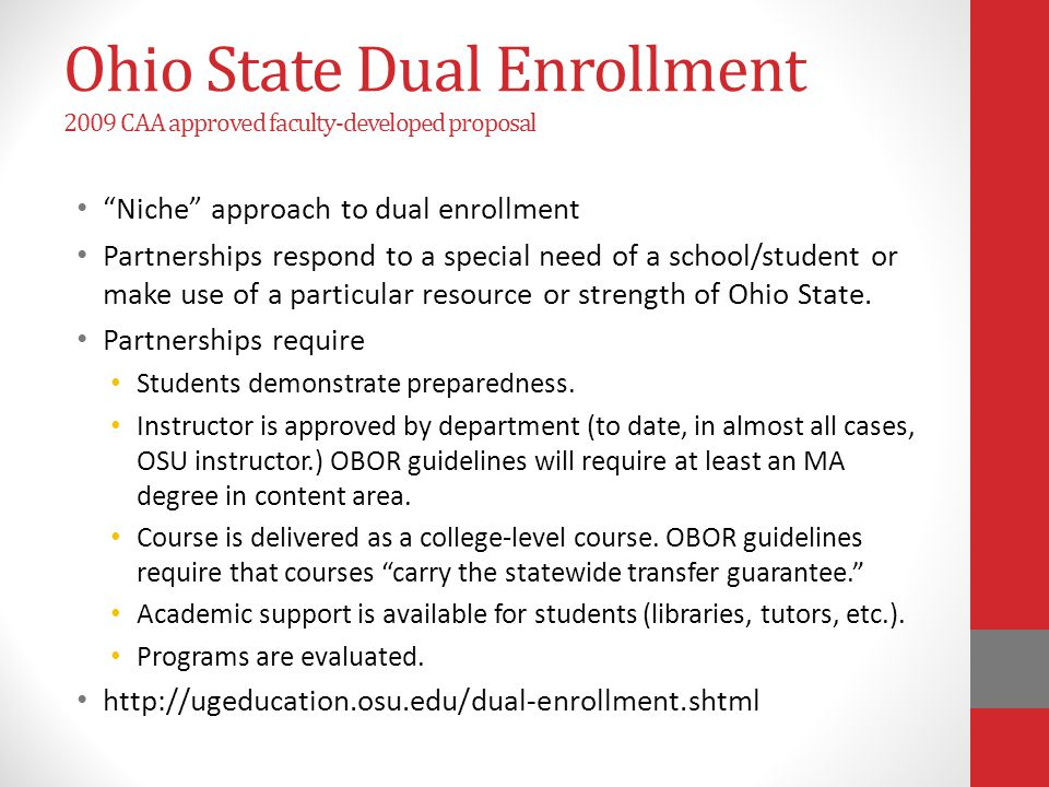 Ohio State Dual Enrollment 2009 CAA approved faculty-developed proposal Niche approach to dual enrollment Partnerships respond to a special need of a school/student or make use of a particular resource or strength of Ohio State.