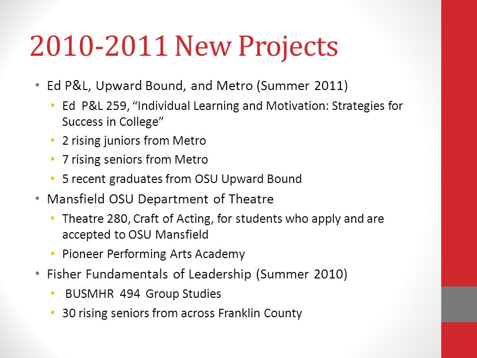 New Projects Ed P&L, Upward Bound, and Metro (Summer 2011) Ed P&L 259, Individual Learning and Motivation: Strategies for Success in College 2 rising juniors from Metro 7 rising seniors from Metro 5 recent graduates from OSU Upward Bound Mansfield OSU Department of Theatre Theatre 280, Craft of Acting, for students who apply and are accepted to OSU Mansfield Pioneer Performing Arts Academy Fisher Fundamentals of Leadership (Summer 2010) BUSMHR 494 Group Studies 30 rising seniors from across Franklin County