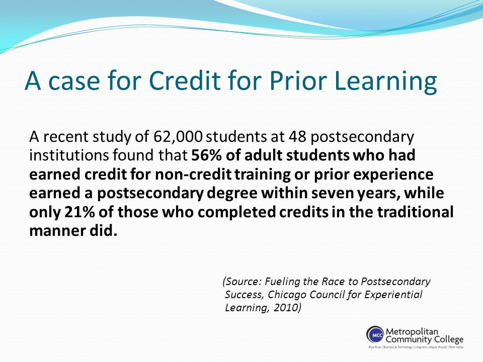 A case for Credit for Prior Learning A recent study of 62,000 students at 48 postsecondary institutions found that 56% of adult students who had earned credit for non-credit training or prior experience earned a postsecondary degree within seven years, while only 21% of those who completed credits in the traditional manner did.