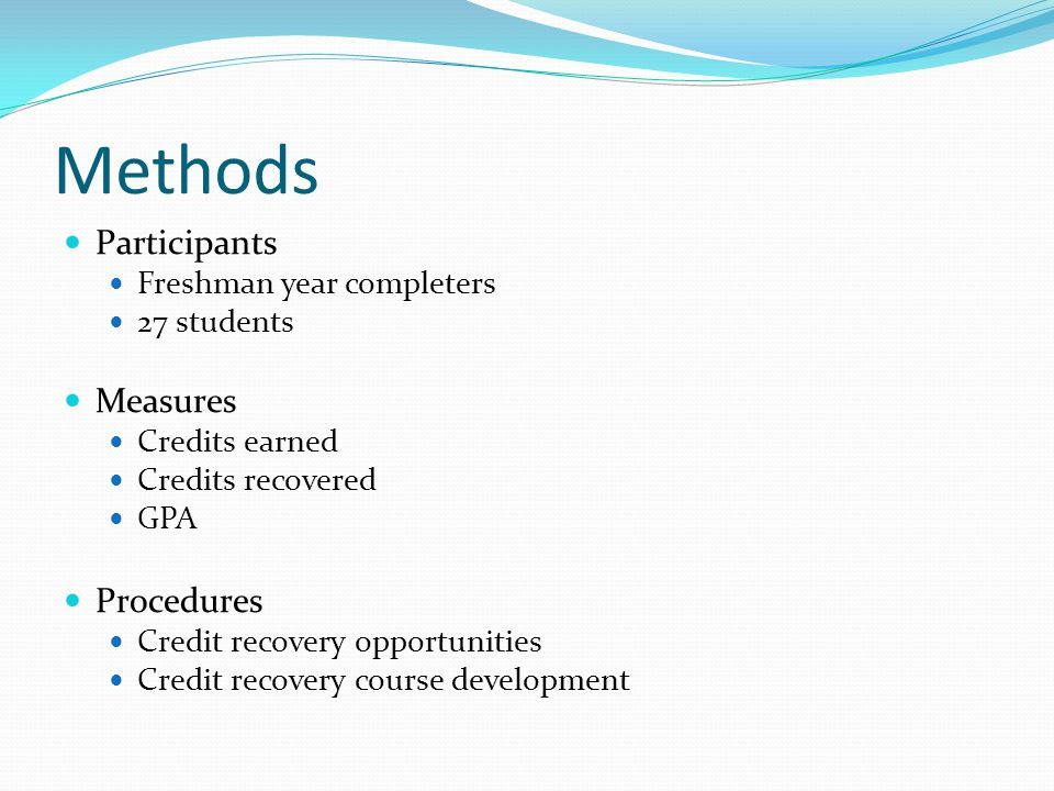 Methods Participants Freshman year completers 27 students Measures Credits earned Credits recovered GPA Procedures Credit recovery opportunities Credi