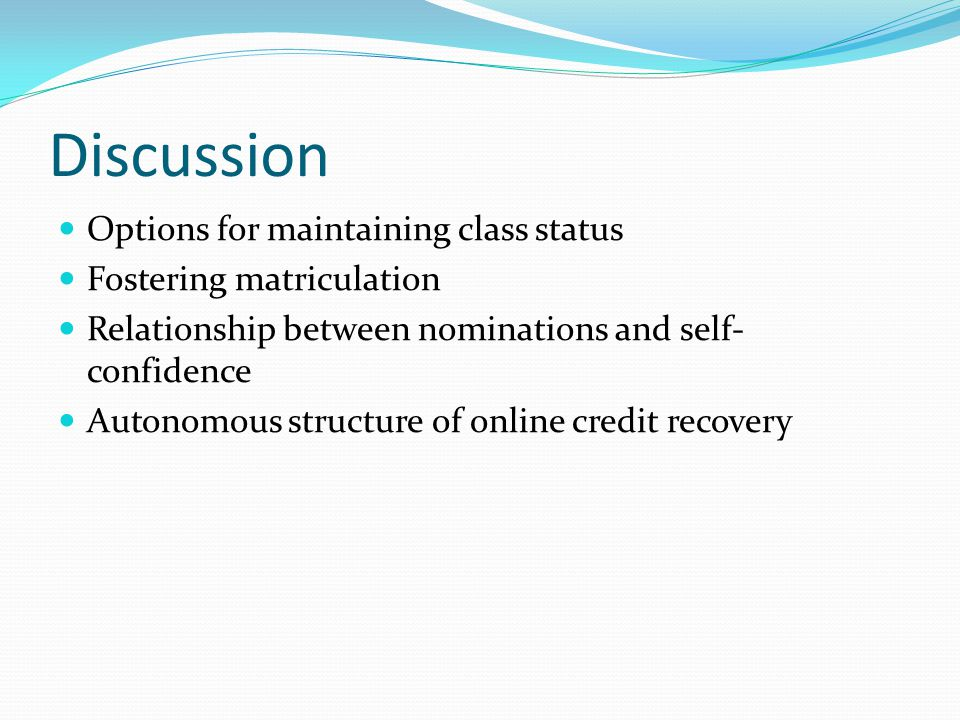Discussion Options for maintaining class status Fostering matriculation Relationship between nominations and self- confidence Autonomous structure of