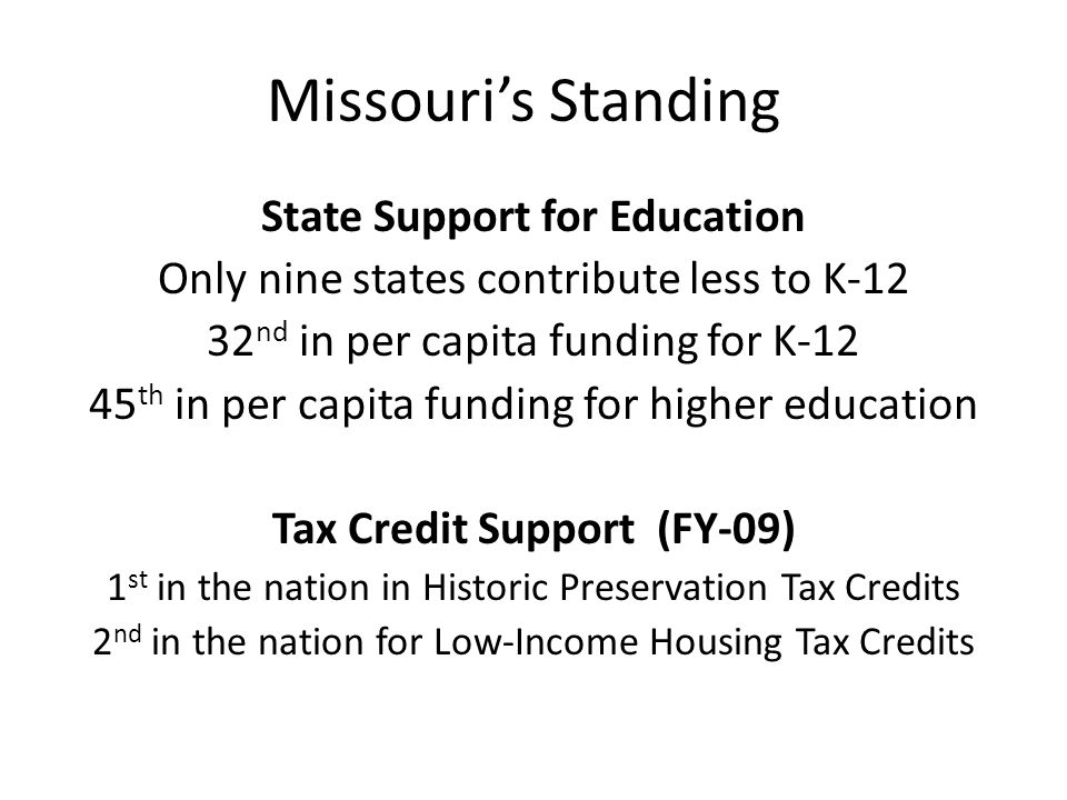 Missouris Standing State Support for Education Only nine states contribute less to K-12 32 nd in per capita funding for K-12 45 th in per capita funding for higher education Tax Credit Support (FY-09) 1 st in the nation in Historic Preservation Tax Credits 2 nd in the nation for Low-Income Housing Tax Credits