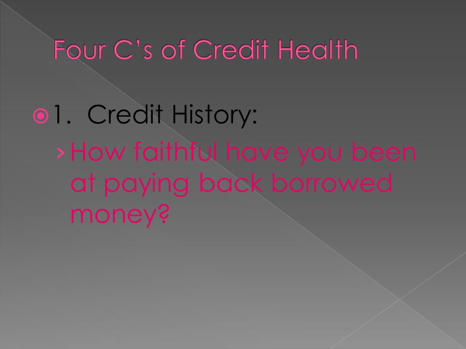 1. Credit History: How faithful have you been at paying back borrowed money?