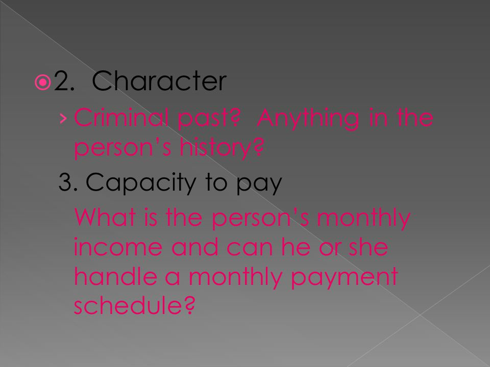2. Character Criminal past? Anything in the persons history? 3. Capacity to pay What is the persons monthly income and can he or she handle a monthly