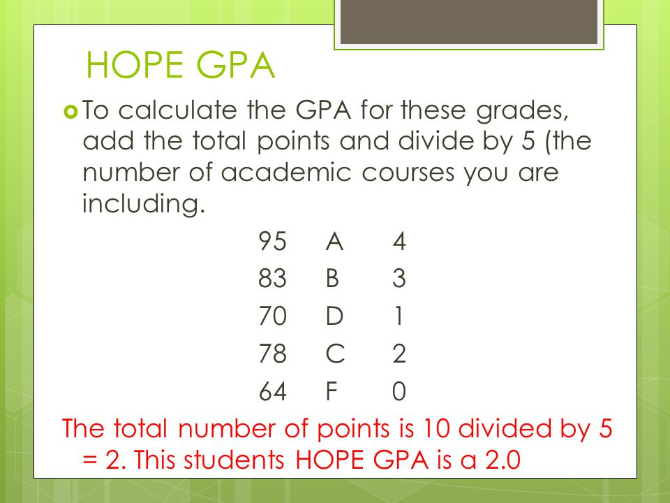 HOPE GPA To calculate the GPA for these grades, add the total points and divide by 5 (the number of academic courses you are including. 95A4 83B3 70D1