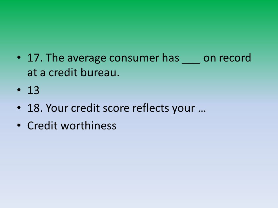 17.The average consumer has ___ on record at a credit bureau.