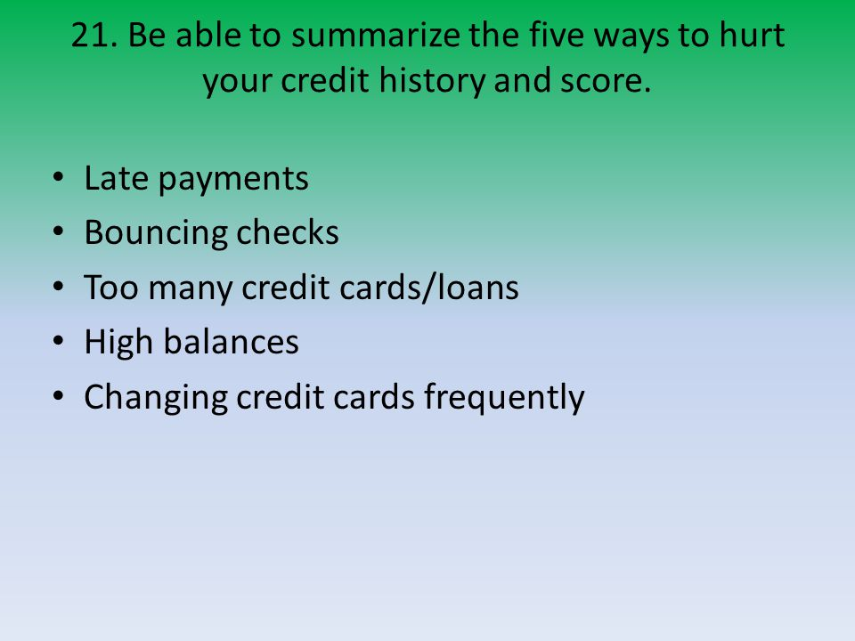 21.Be able to summarize the five ways to hurt your credit history and score.