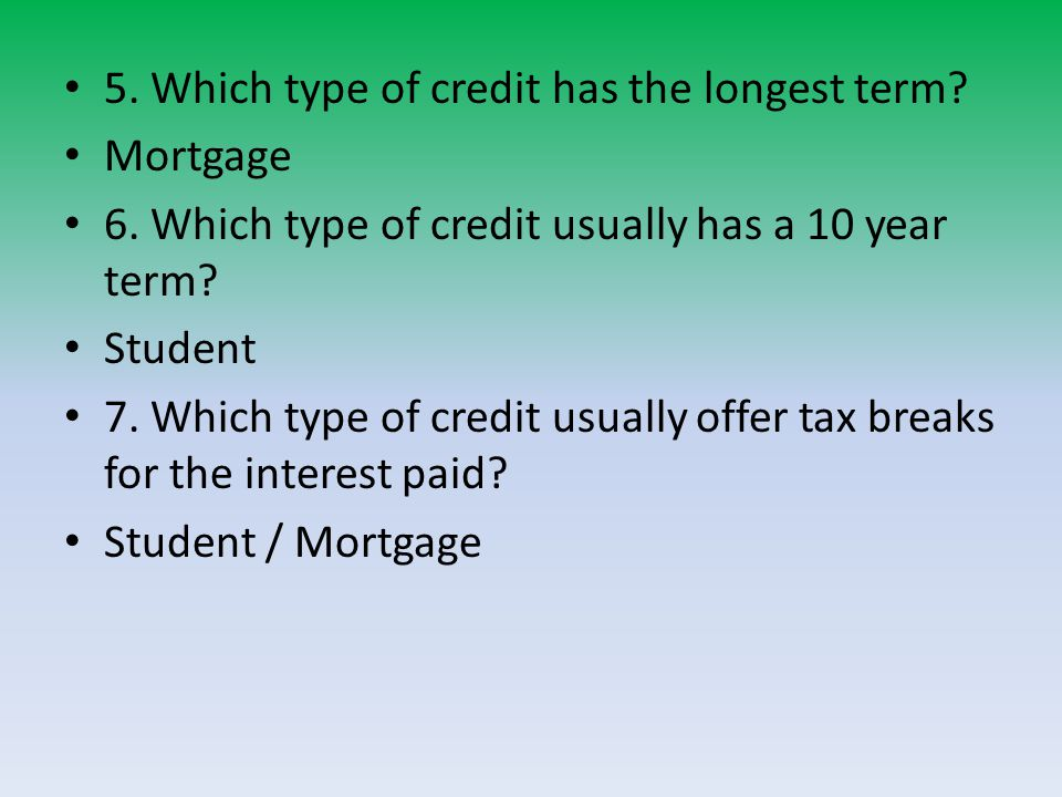 5.Which type of credit has the longest term. Mortgage 6.