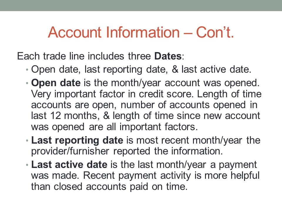 Account Information – Cont. Each trade line includes three Dates : Open date, last reporting date, & last active date. Open date is the month/year acc