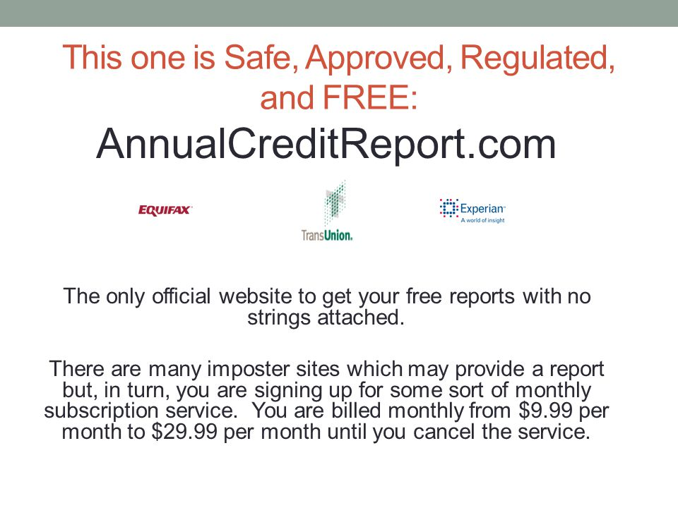 This one is Safe, Approved, Regulated, and FREE: AnnualCreditReport.com The only official website to get your free reports with no strings attached. T