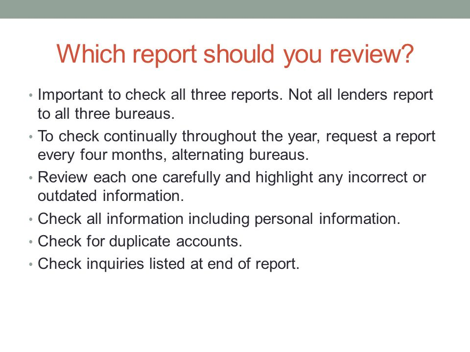 Which report should you review? Important to check all three reports. Not all lenders report to all three bureaus. To check continually throughout the