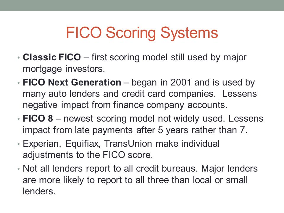 FICO Scoring Systems Classic FICO – first scoring model still used by major mortgage investors. FICO Next Generation – began in 2001 and is used by ma