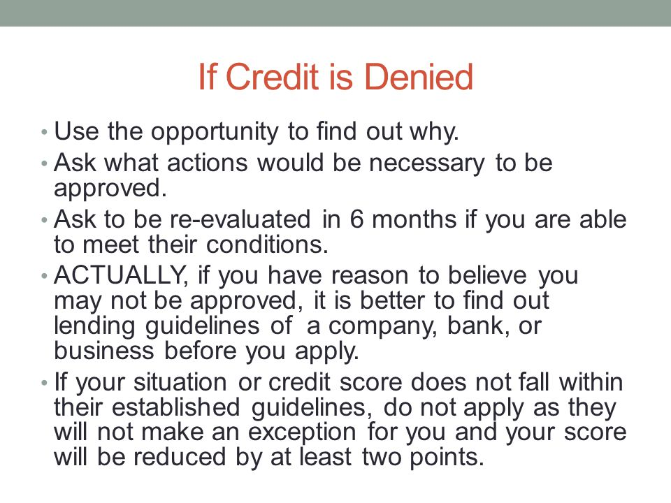 If Credit is Denied Use the opportunity to find out why. Ask what actions would be necessary to be approved. Ask to be re-evaluated in 6 months if you