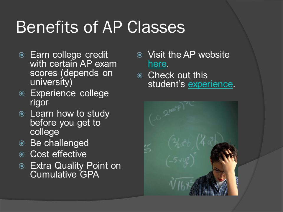 Benefits of AP Classes Earn college credit with certain AP exam scores (depends on university) Experience college rigor Learn how to study before you