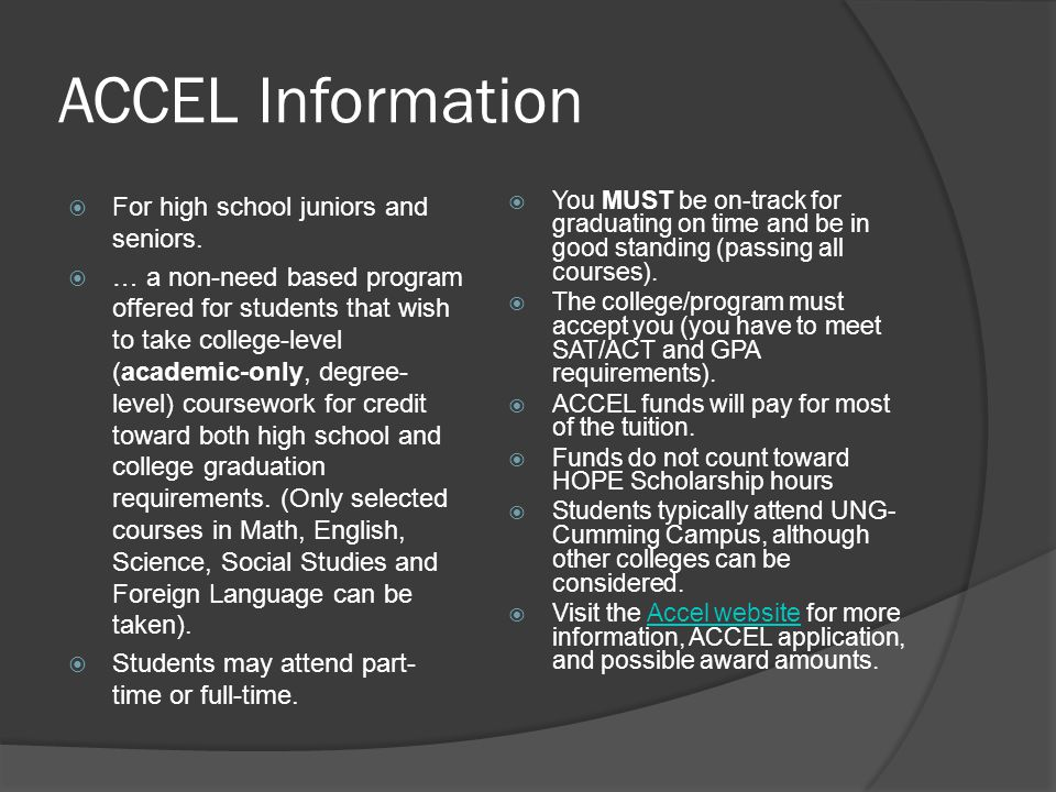 ACCEL Information For high school juniors and seniors. … a non-need based program offered for students that wish to take college-level (academic-only,