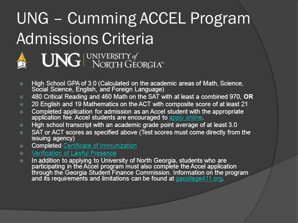 UNG – Cumming ACCEL Program Admissions Criteria High School GPA of 3.0 (Calculated on the academic areas of Math, Science, Social Science, English, an