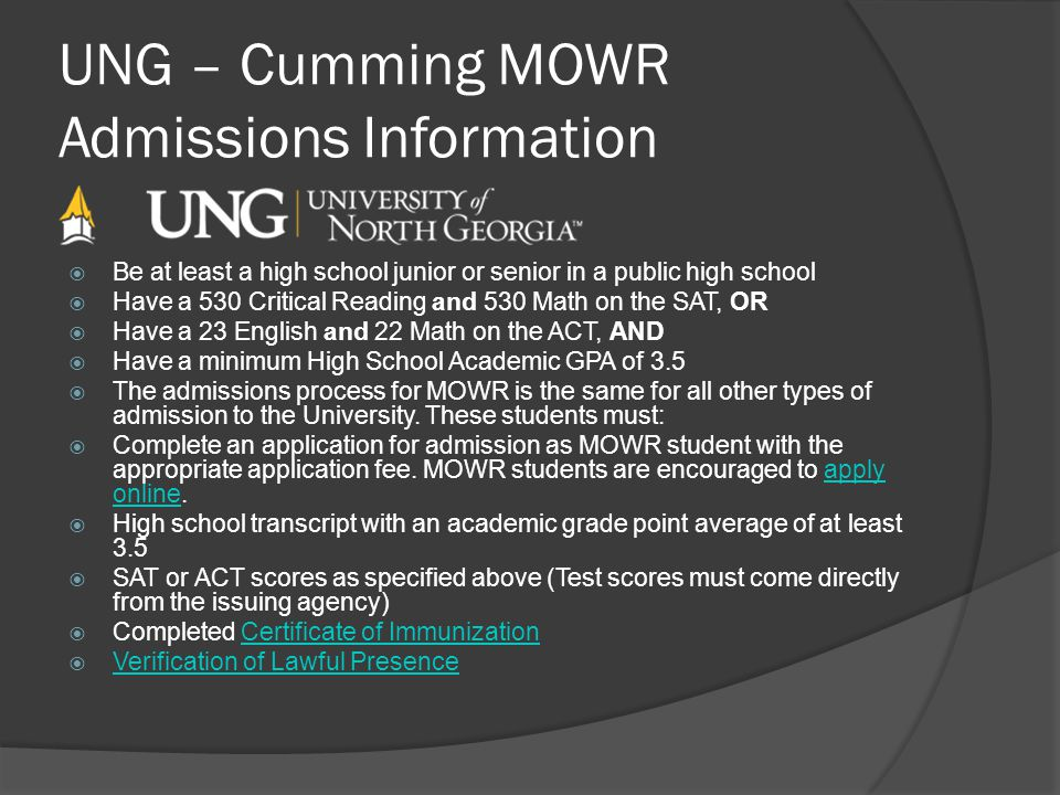 UNG – Cumming MOWR Admissions Information Be at least a high school junior or senior in a public high school Have a 530 Critical Reading and 530 Math