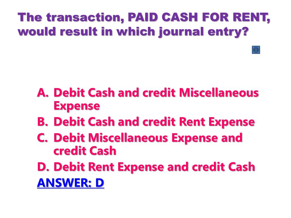 The transaction, PAID CASH FOR RENT, would result in which journal entry? A.Debit Cash and credit Miscellaneous Expense B.Debit Cash and credit Rent E