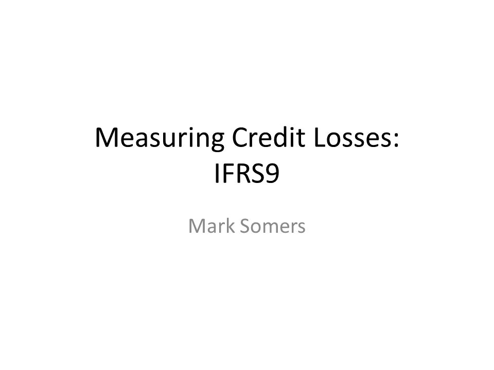 Measuring Credit Losses: IFRS9 Mark Somers