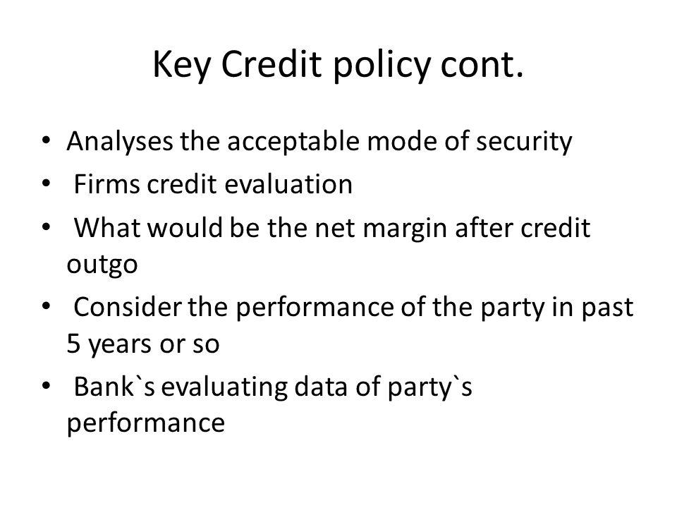 Key Credit policy cont. Analyses the acceptable mode of security Firms credit evaluation What would be the net margin after credit outgo Consider the
