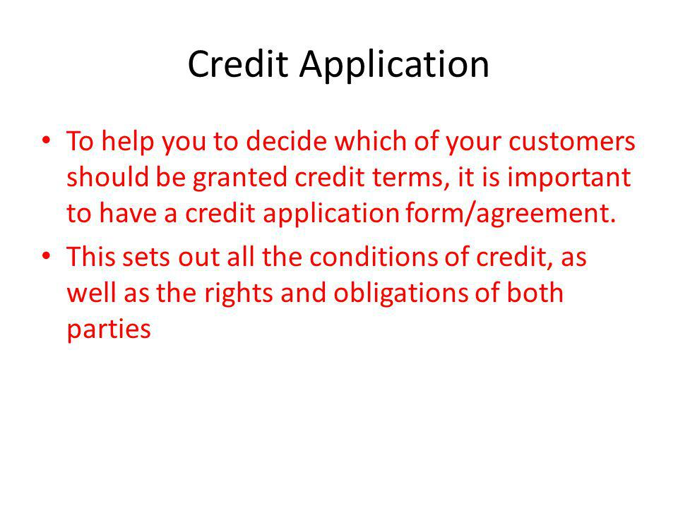 Credit Application To help you to decide which of your customers should be granted credit terms, it is important to have a credit application form/agr
