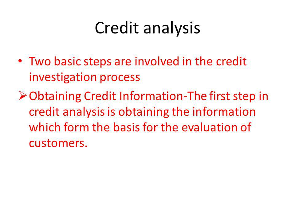 Credit analysis Two basic steps are involved in the credit investigation process Obtaining Credit Information-The first step in credit analysis is obt