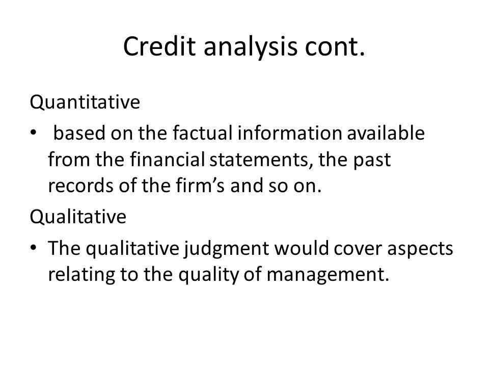 Credit analysis cont. Quantitative based on the factual information available from the financial statements, the past records of the firms and so on.