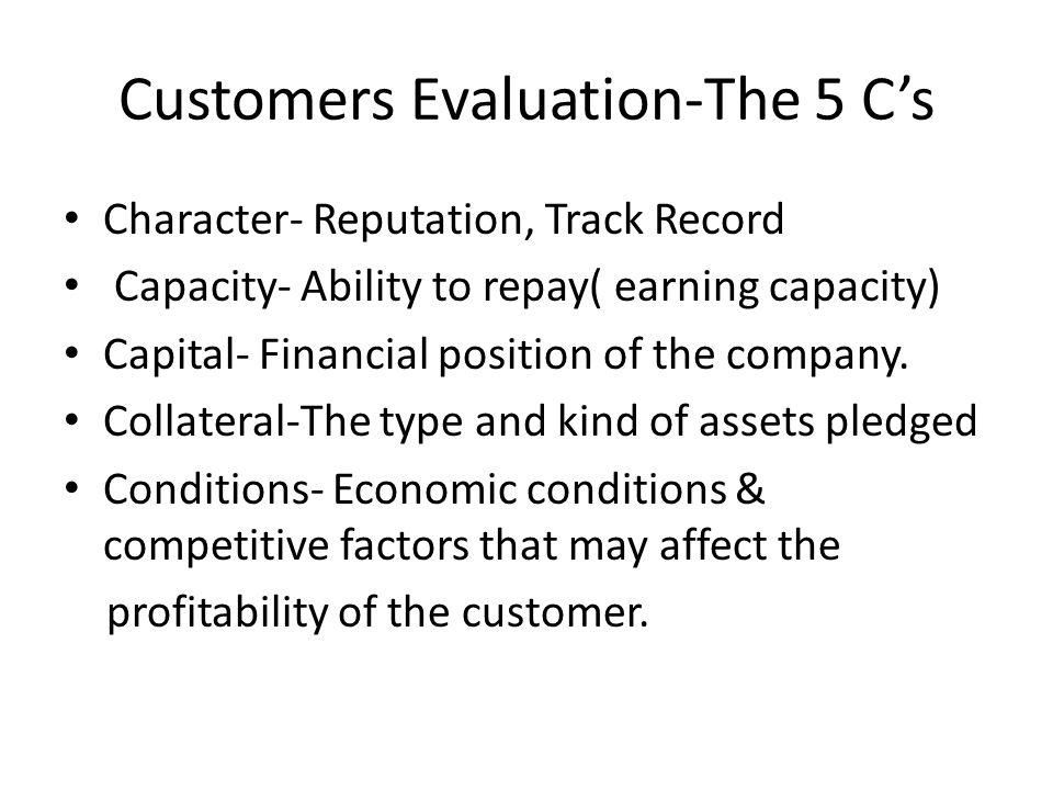 Customers Evaluation-The 5 Cs Character- Reputation, Track Record Capacity- Ability to repay( earning capacity) Capital- Financial position of the com