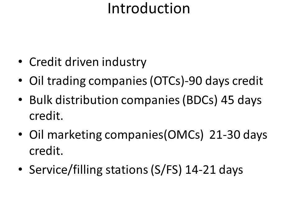 Introduction Credit driven industry Oil trading companies (OTCs)-90 days credit Bulk distribution companies (BDCs) 45 days credit. Oil marketing compa