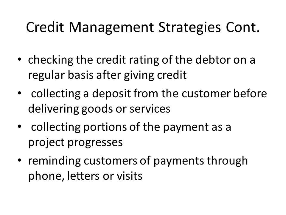 Credit Management Strategies Cont. checking the credit rating of the debtor on a regular basis after giving credit collecting a deposit from the custo